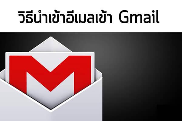 วิธีนำเข้าอีเมลจากที่อื่น เข้า Gmail